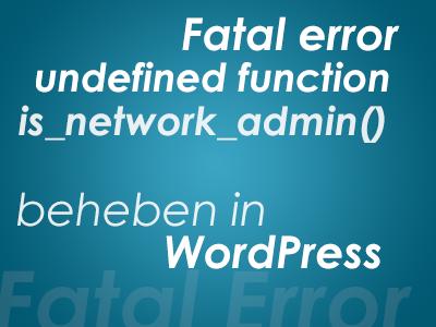 Fatal error undefined function is_network_admin() beheben in WordPress