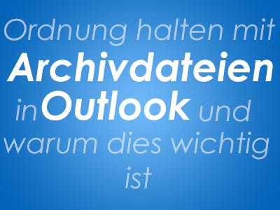 Ordnung halten mit Archivdateien in Outlook und warum dies wichtig ist